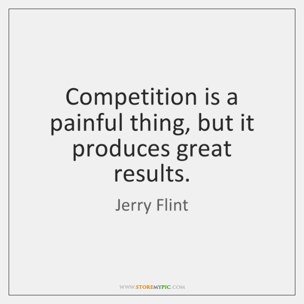 Competition is a painful thing, but it produces great results.