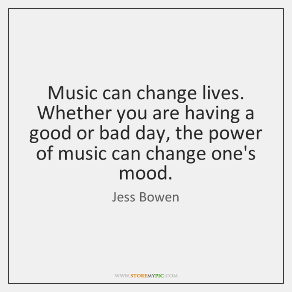 Music can change lives. Whether you are having a good or bad ...