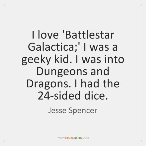 I love 'Battlestar Galactica;' I was a geeky kid. I was ...