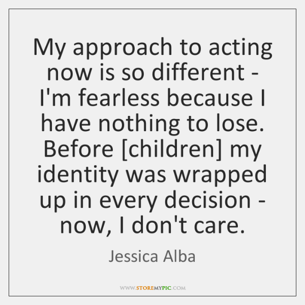 My approach to acting now is so different - I'm fearless because ...