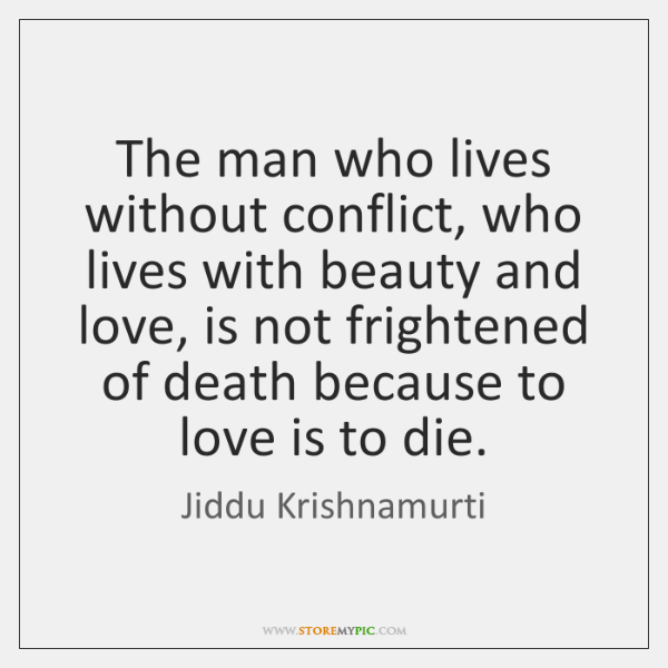 The man who lives without conflict, who lives with beauty and love, ...