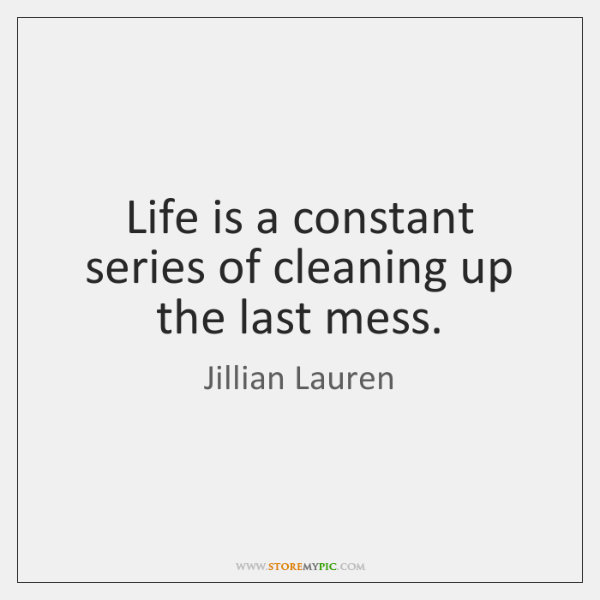 Life is a constant series of cleaning up the last mess.