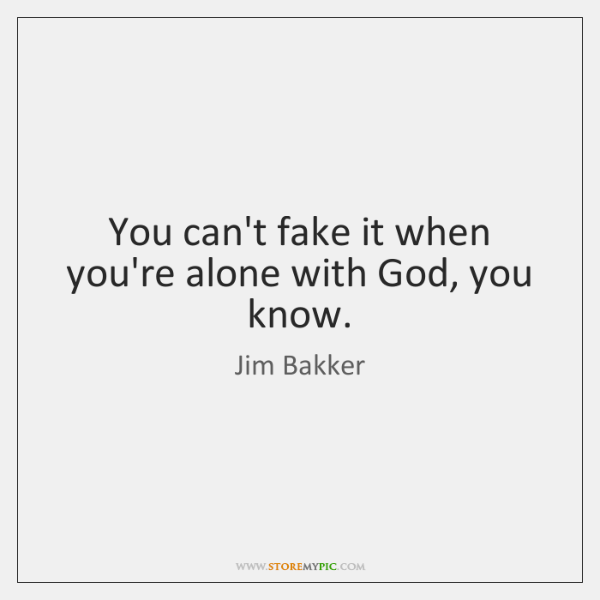 You can't fake it when you're alone with God, you know.
