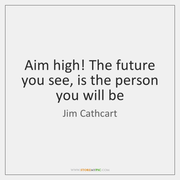 Aim high! The future you see, is the person you will be