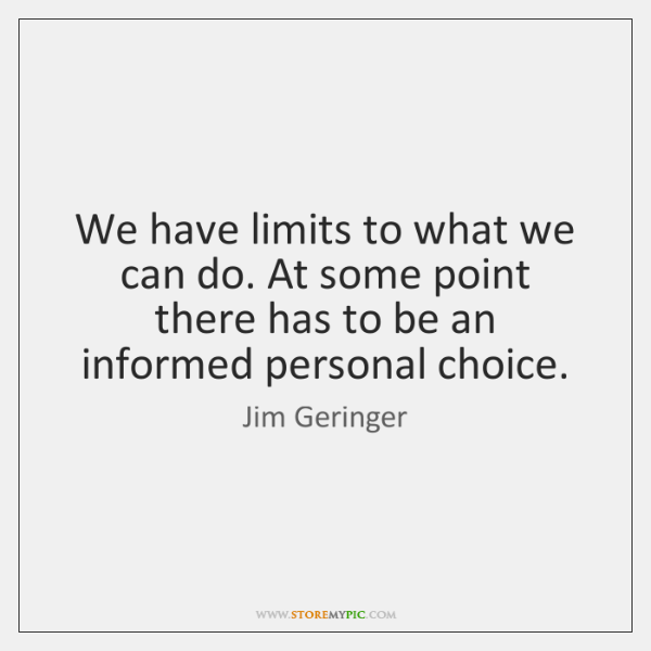 We have limits to what we can do. At some point there ...