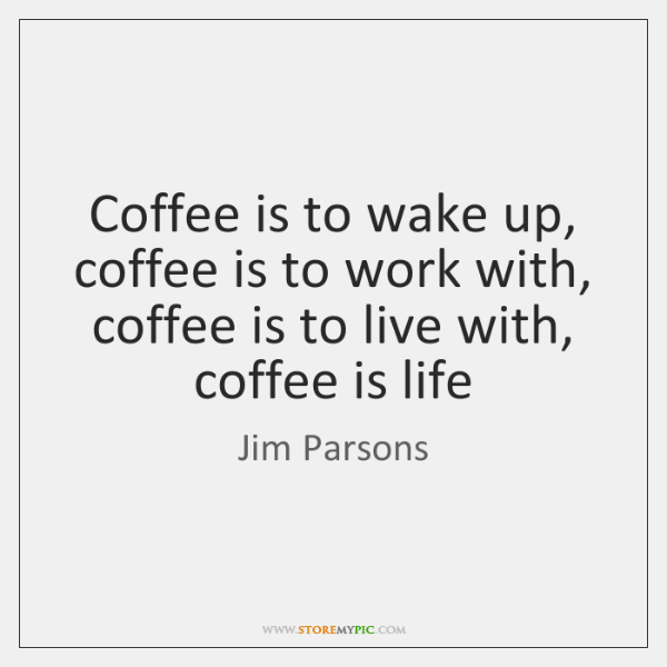 Coffee is to wake up, coffee is to work with, coffee is ...