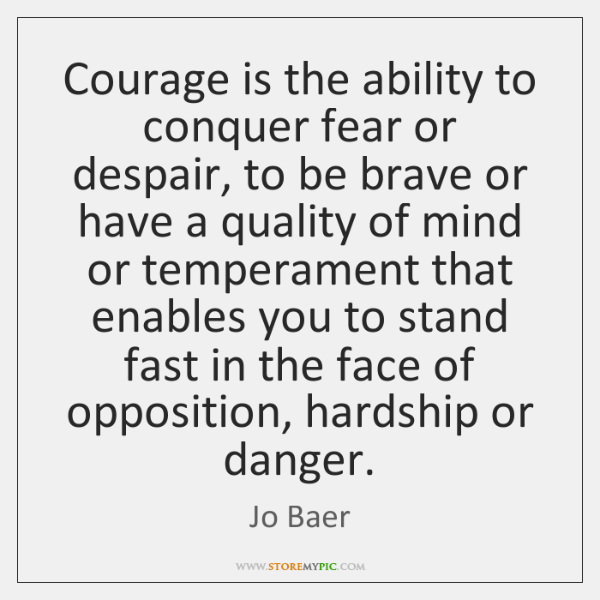 Courage is the ability to conquer fear or despair, to be brave ...