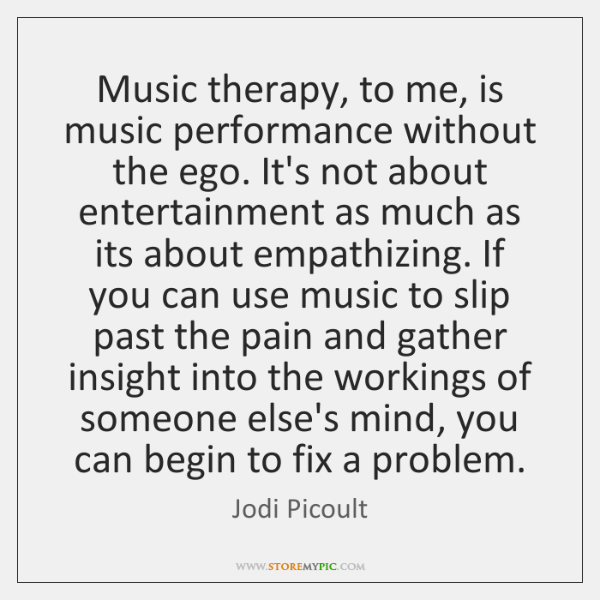 Music Therapy To Me Is Music Performance Without The Ego Its Not