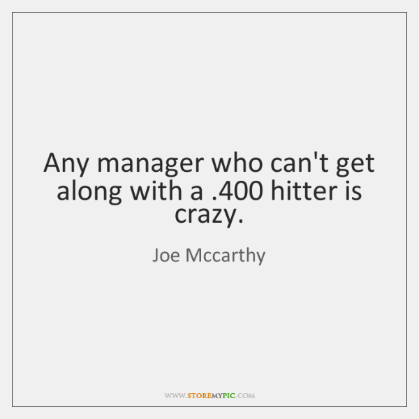 Any manager who can't get along with a .400 hitter is crazy.