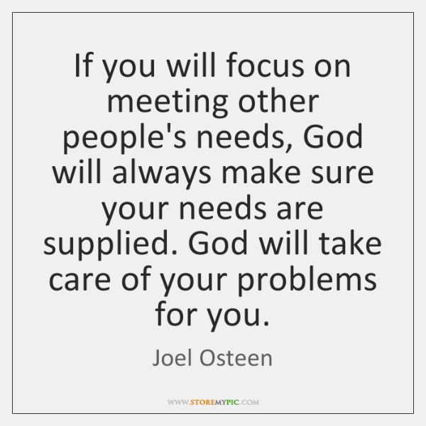 If You Will Focus On Meeting Other Peoples Needs God Will Always