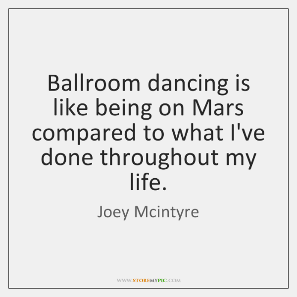 Ballroom dancing is like being on Mars compared to what I've done ...