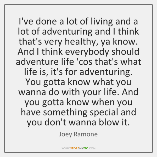 I've done a lot of living and a lot of adventuring and ...