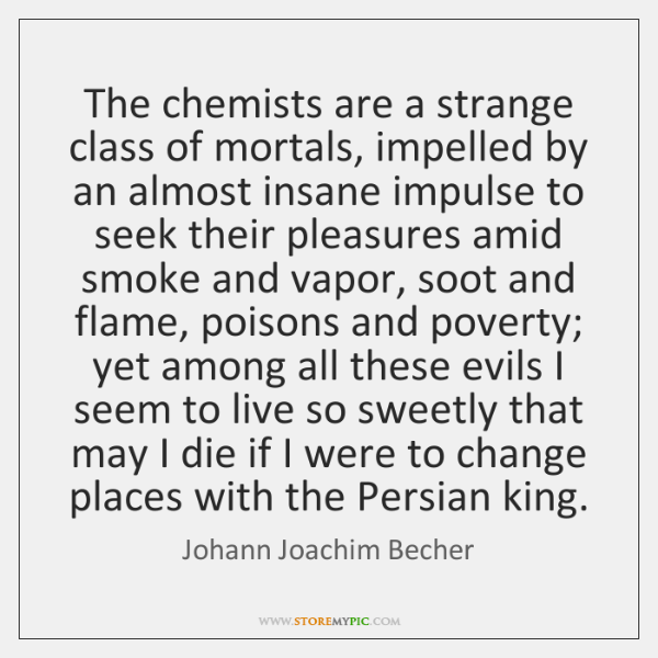 The chemists are a strange class of mortals, impelled by an almost ...