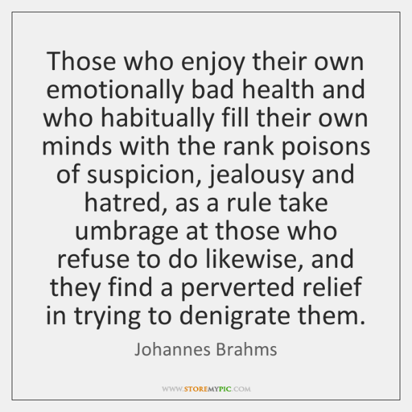 Those who enjoy their own emotionally bad health and who habitually fill ...