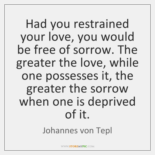 Had you restrained your love, you would be free of sorrow. The ...