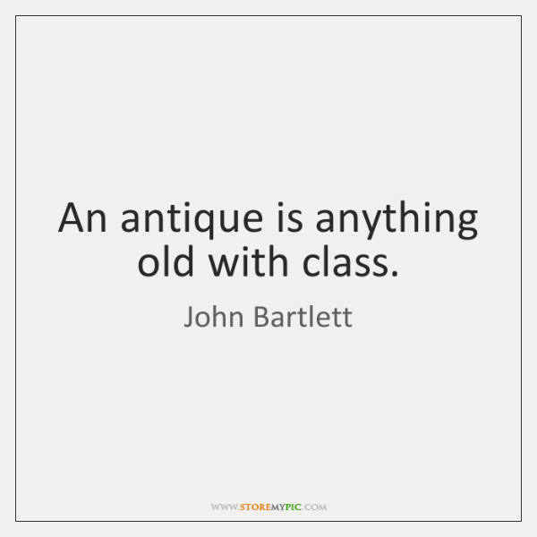 An antique is anything old with class.