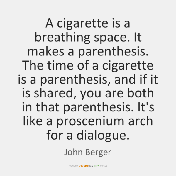 A cigarette is a breathing space. It makes a parenthesis. The time ...