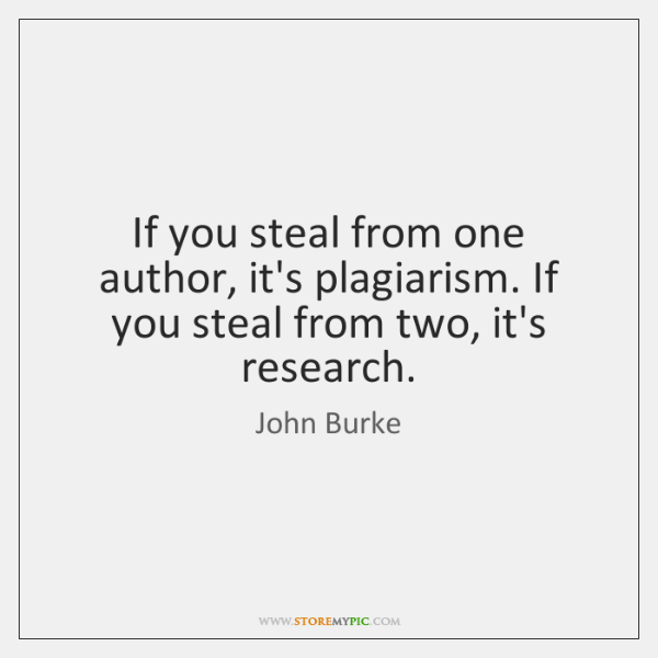 If you steal from one author, it's plagiarism. If you steal from ...