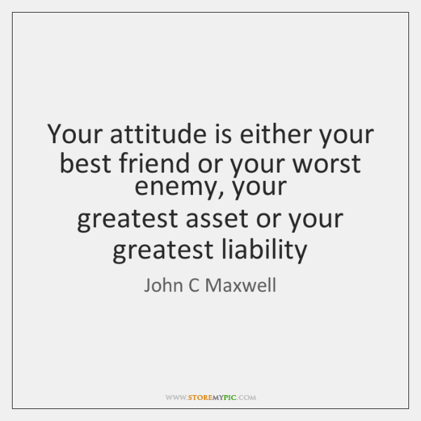 Your Attitude Is Either Your Best Friend Or Your Worst Enemy Your