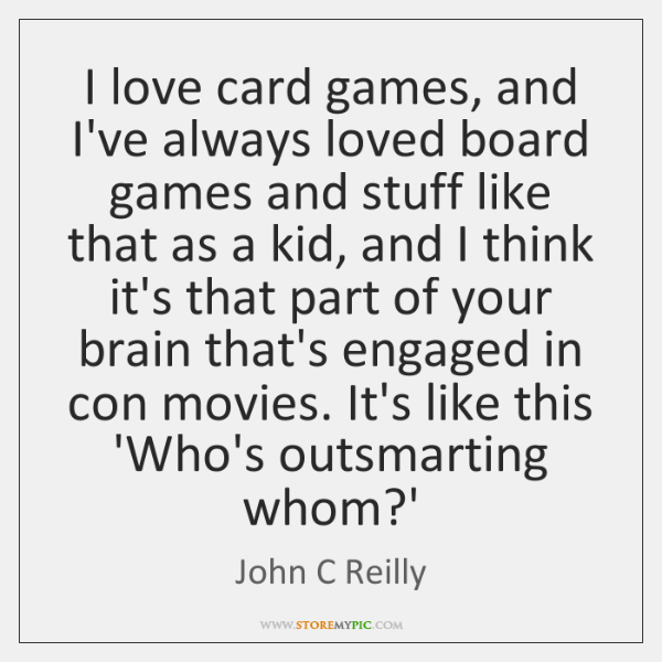 I love card games, and I've always loved board games and stuff ...