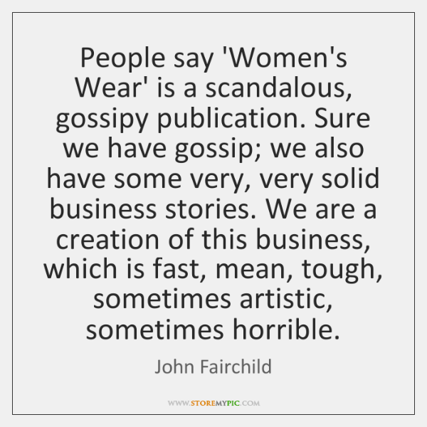 People say 'Women's Wear' is a scandalous, gossipy publication. Sure we have ...