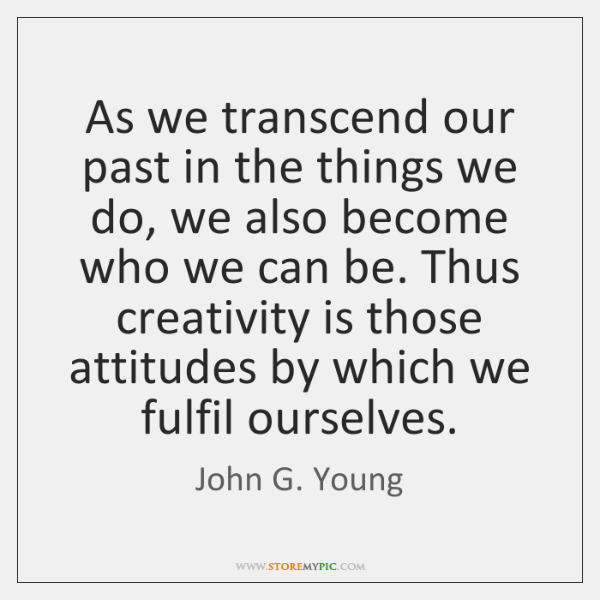 As we transcend our past in the things we do, we also ...