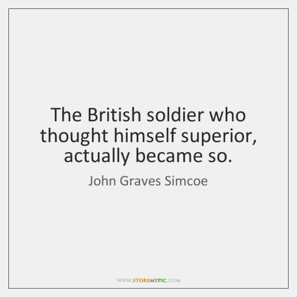The British soldier who thought himself superior, actually became so.