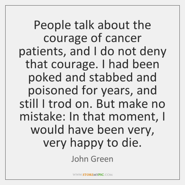 People talk about the courage of cancer patients, and I do not ...