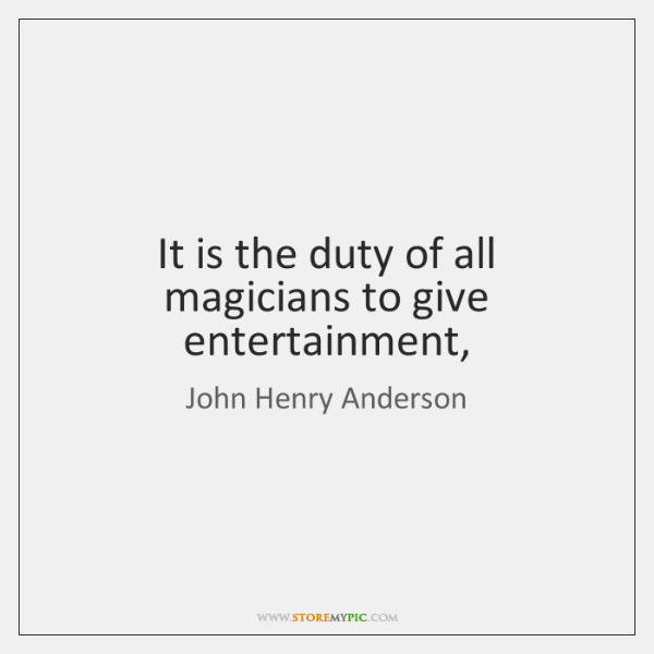 It is the duty of all magicians to give entertainment,