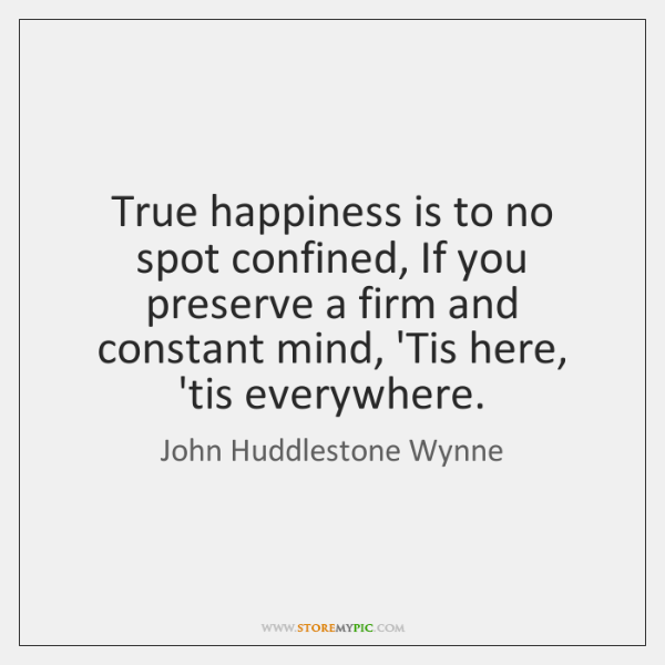 True happiness is to no spot confined, If you preserve a firm ...