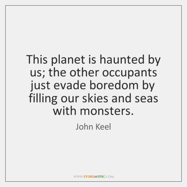 This planet is haunted by us; the other occupants just evade boredom ...