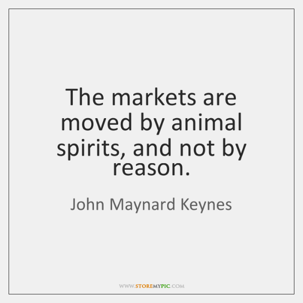The markets are moved by animal spirits, and not by reason.