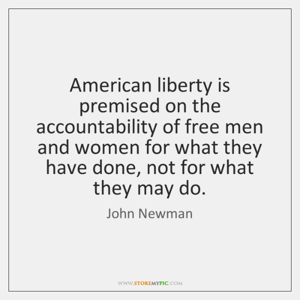 American liberty is premised on the accountability of free men and women ...