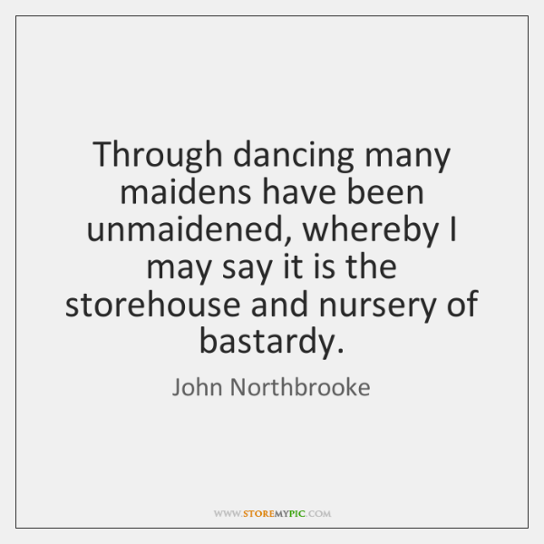Through dancing many maidens have been unmaidened, whereby I may say it ...