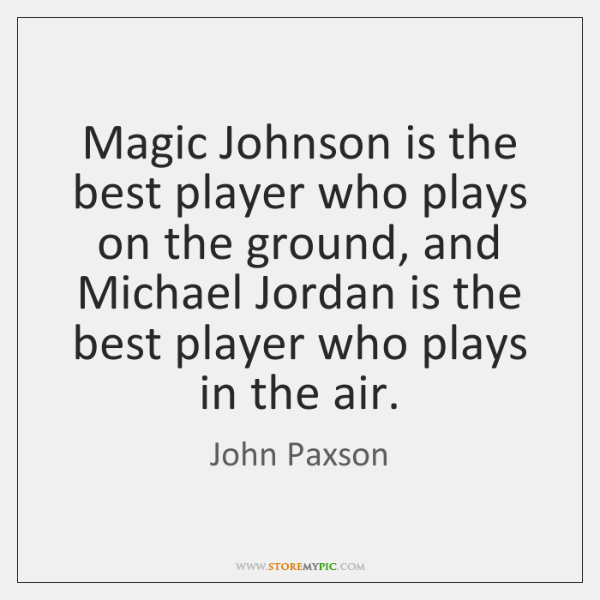 Magic Johnson is the best player who plays on the ground, and ...