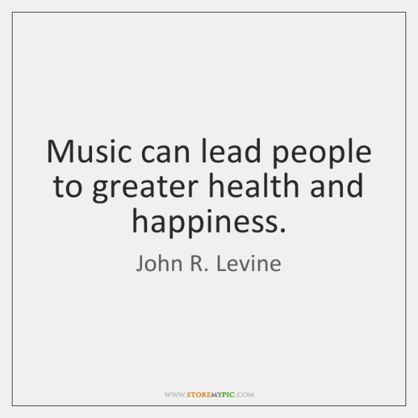 Music can lead people to greater health and happiness.