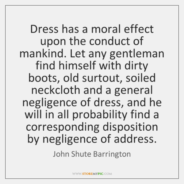 Dress has a moral effect upon the conduct of mankind. Let any ...