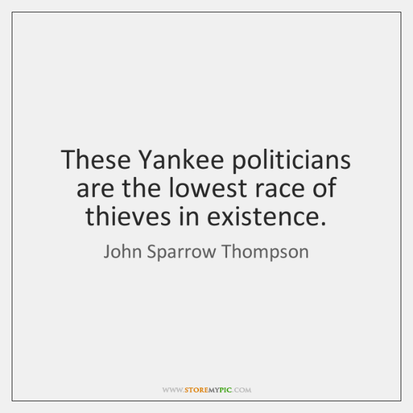 These Yankee politicians are the lowest race of thieves in existence.