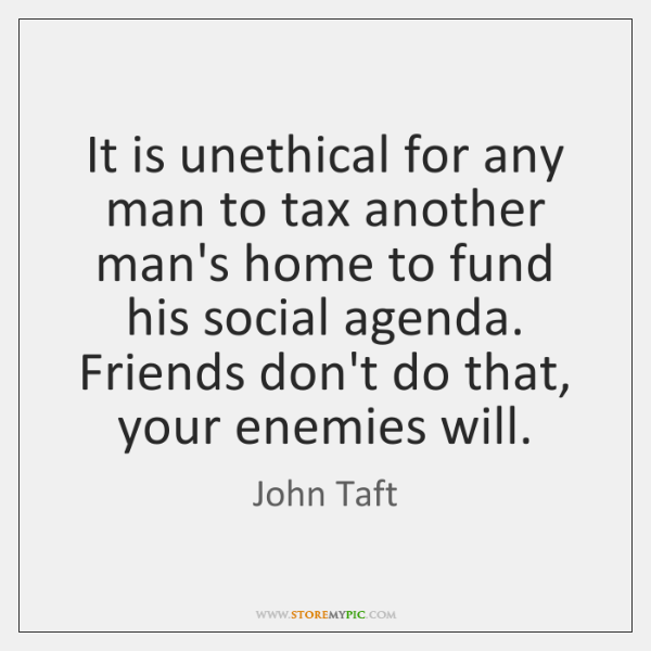 It is unethical for any man to tax another man's home to ...