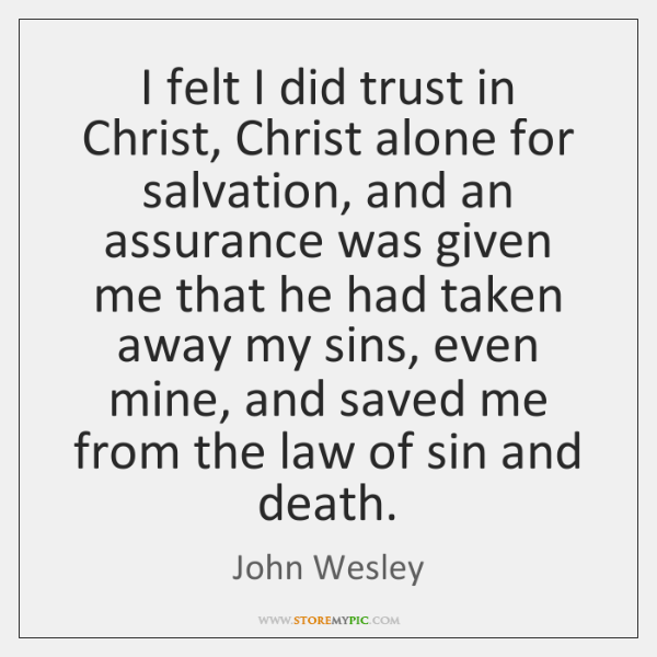 I felt I did trust in Christ, Christ alone for salvation, and ...