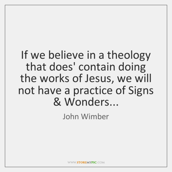 If we believe in a theology that does' contain doing the works ...