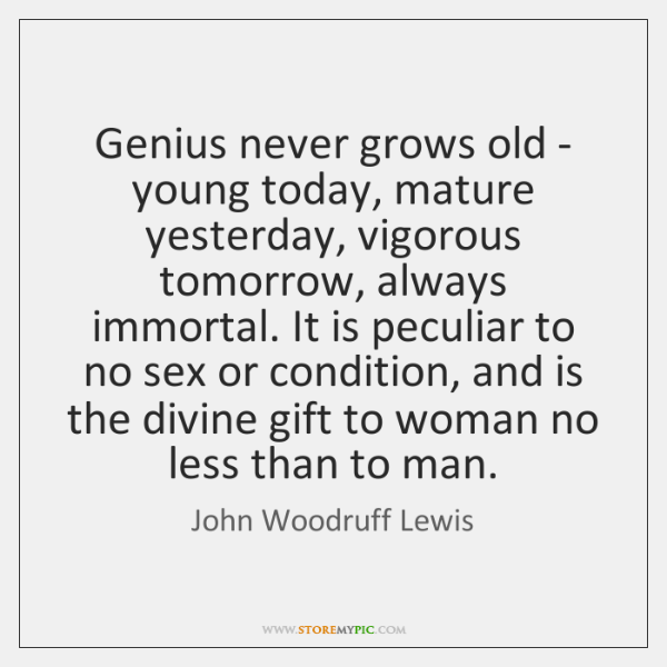 Genius never grows old - young today, mature yesterday, vigorous tomorrow, always ...