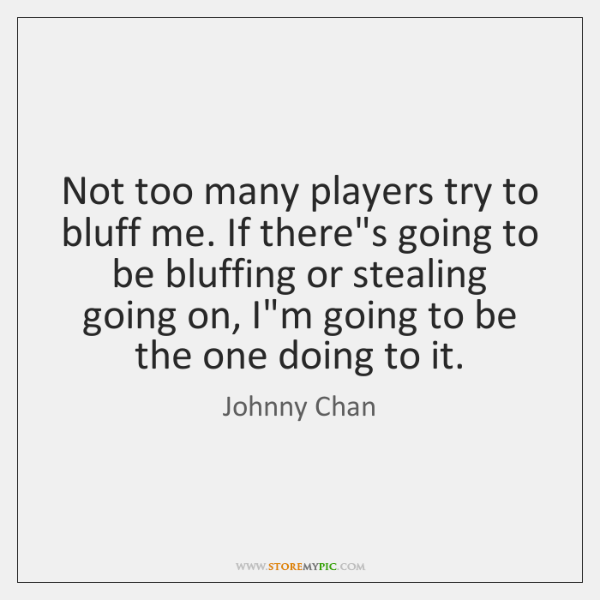 Not too many players try to bluff me. If there's going to ...