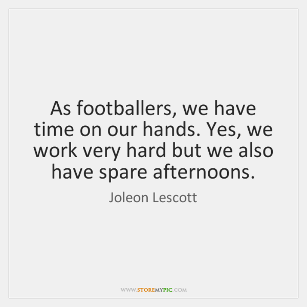 As footballers, we have time on our hands. Yes, we work very ...