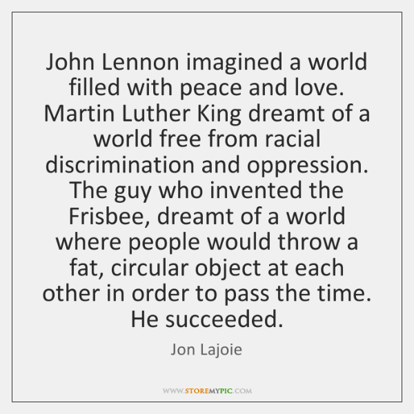 John Lennon imagined a world filled with peace and love. Martin Luther ...