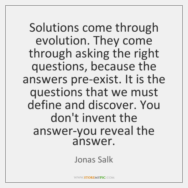 Solutions come through evolution. They come through asking the right questions, because ...