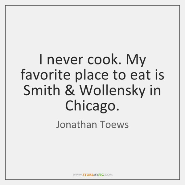 I never cook. My favorite place to eat is Smith & Wollensky in ...