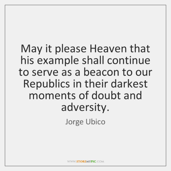 May it please Heaven that his example shall continue to serve as ...