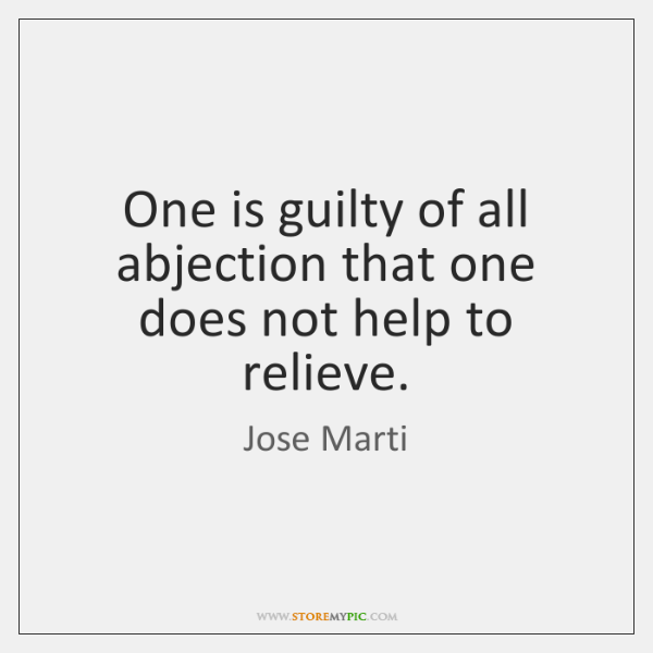 One is guilty of all abjection that one does not help to ...