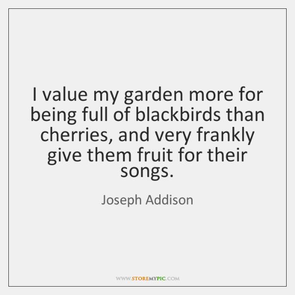 I value my garden more for being full of blackbirds than cherries, ...